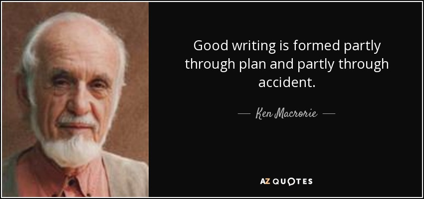 Good writing is formed partly through plan and partly through accident. - Ken Macrorie