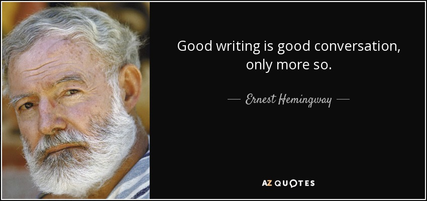 Good writing is good conversation, only more so. - Ernest Hemingway