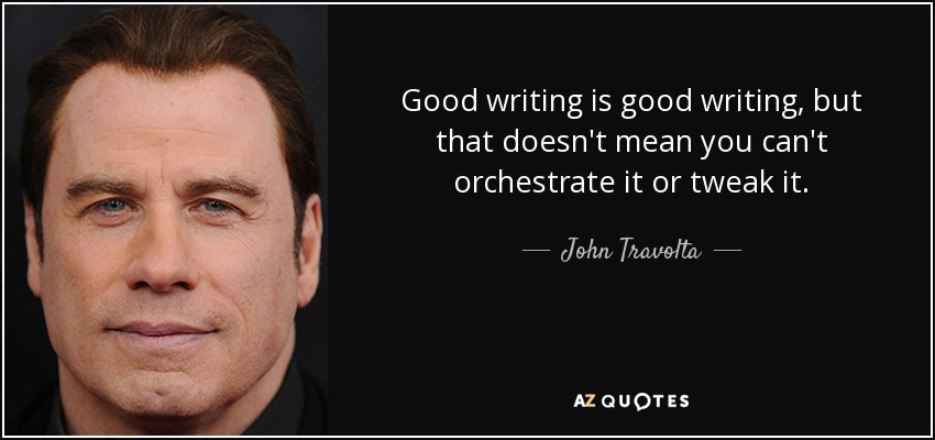 Good writing is good writing, but that doesn't mean you can't orchestrate it or tweak it. - John Travolta