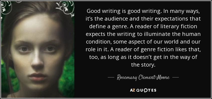 Good writing is good writing. In many ways, it's the audience and their expectations that define a genre. A reader of literary fiction expects the writing to illuminate the human condition, some aspect of our world and our role in it. A reader of genre fiction likes that, too, as long as it doesn't get in the way of the story. - Rosemary Clement-Moore