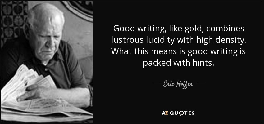 Good writing , like gold , combines lustrous lucidity with high density. What this means is good writing is packed with hints. - Eric Hoffer
