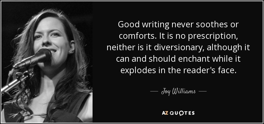 Good writing never soothes or comforts. It is no prescription, neither is it diversionary, although it can and should enchant while it explodes in the reader's face. - Joy Williams