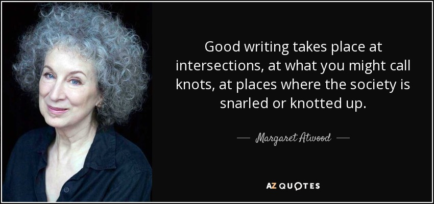 Good writing takes place at intersections, at what you might call knots, at places where the society is snarled or knotted up. - Margaret Atwood