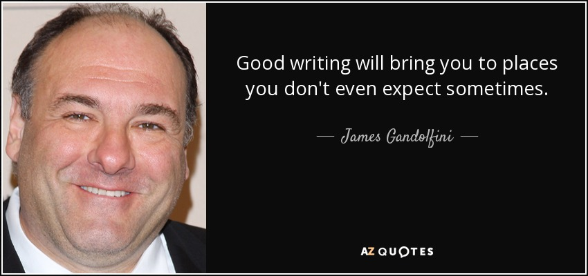 Good writing will bring you to places you don't even expect sometimes. - James Gandolfini