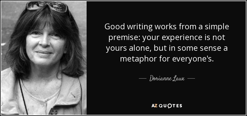 Good writing works from a simple premise: your experience is not yours alone, but in some sense a metaphor for everyone's. - Dorianne Laux