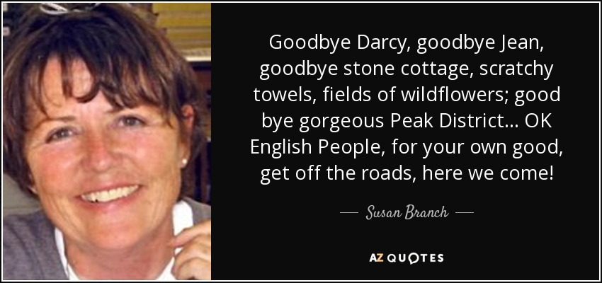 Goodbye Darcy, goodbye Jean, goodbye stone cottage, scratchy towels, fields of wildflowers; good bye gorgeous Peak District ... OK English People, for your own good, get off the roads, here we come! - Susan Branch