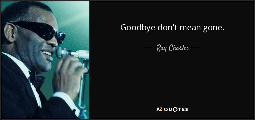 Goodbye don't mean gone. - Ray Charles