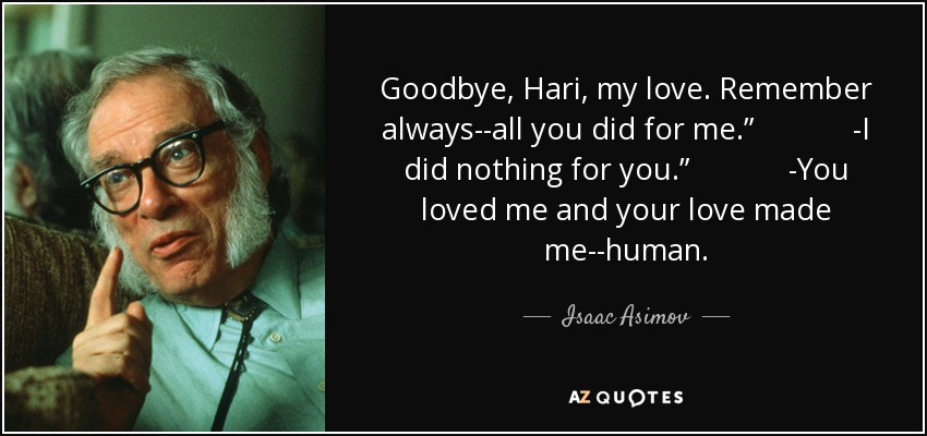 "Goodbye, Hari, my love. Remember always--all you did for me."" -I did nothing for you."" -You loved me and your love made me--human. - Isaac Asimov"
