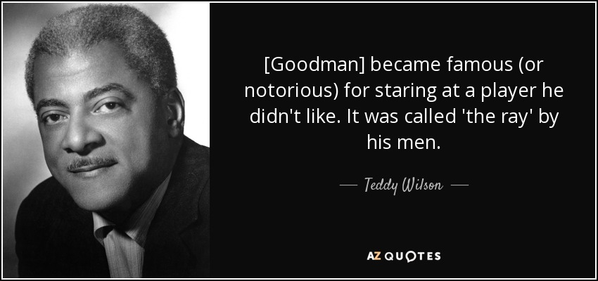 [Goodman] became famous (or notorious) for staring at a player he didn't like. It was called 'the ray' by his men. - Teddy Wilson