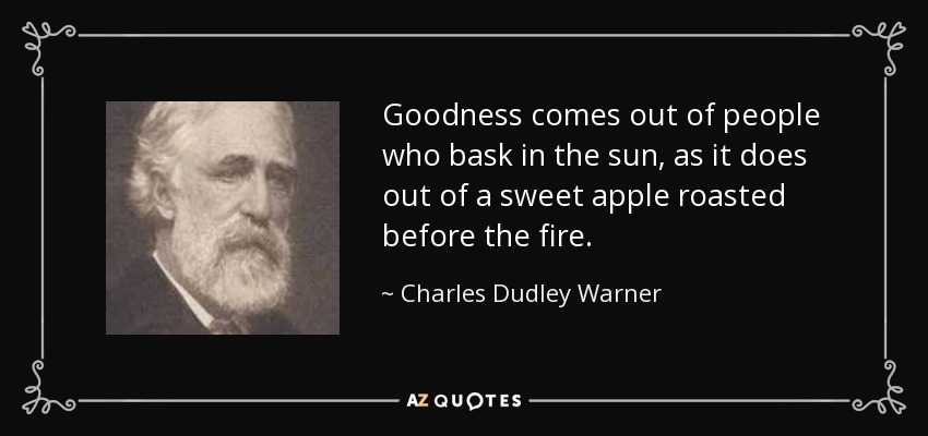 Goodness comes out of people who bask in the sun, as it does out of a sweet apple roasted before the fire. - Charles Dudley Warner