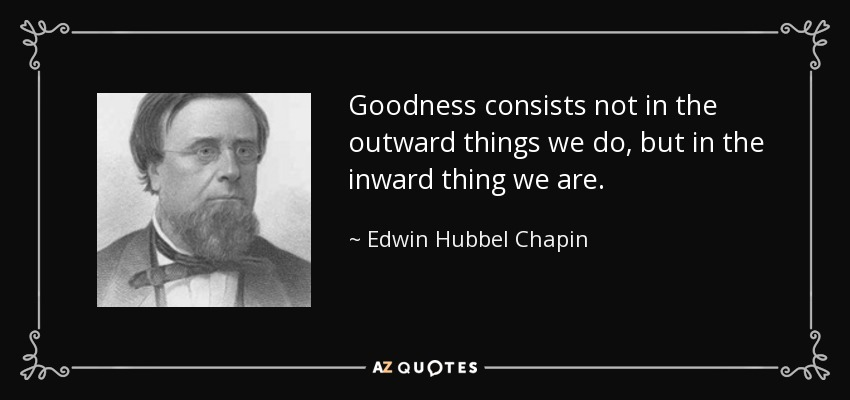 Goodness consists not in the outward things we do, but in the inward thing we are. - Edwin Hubbel Chapin