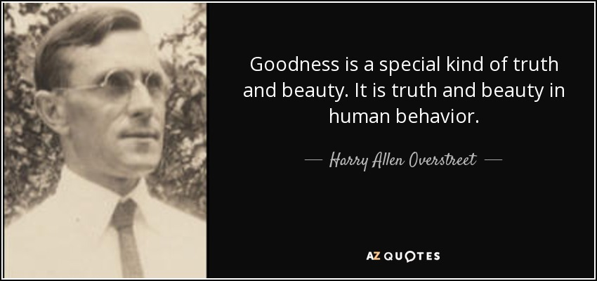 Goodness is a special kind of truth and beauty. It is truth and beauty in human behavior. - Harry Allen Overstreet