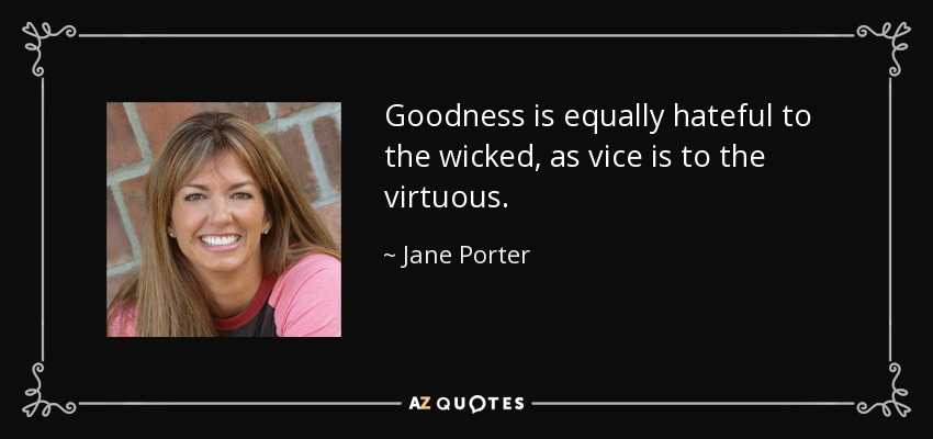 Goodness is equally hateful to the wicked, as vice is to the virtuous. - Jane Porter