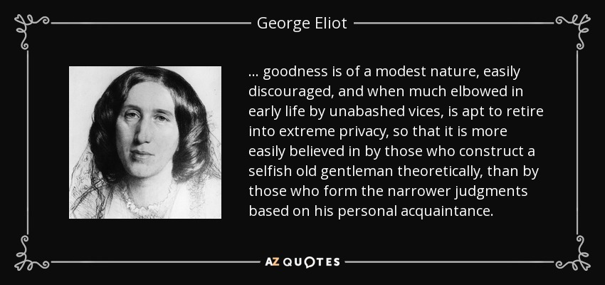 ... goodness is of a modest nature, easily discouraged, and when much elbowed in early life by unabashed vices, is apt to retire into extreme privacy, so that it is more easily believed in by those who construct a selfish old gentleman theoretically, than by those who form the narrower judgments based on his personal acquaintance. - George Eliot