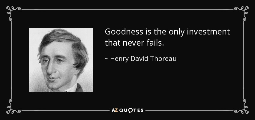 Goodness is the only investment that never fails. - Henry David Thoreau