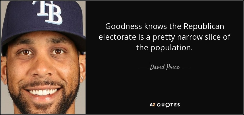 Goodness knows the Republican electorate is a pretty narrow slice of the population. - David Price