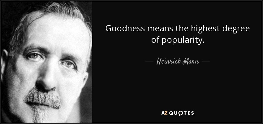 Goodness means the highest degree of popularity. - Heinrich Mann