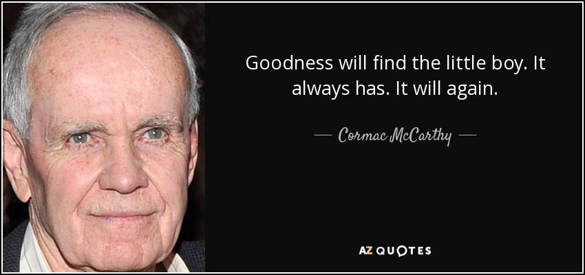 Goodness will find the little boy. It always has. It will again. - Cormac McCarthy
