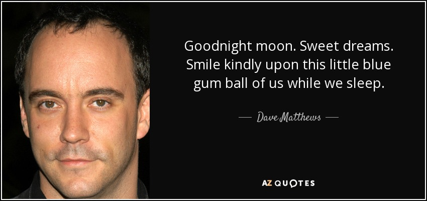 Goodnight moon. Sweet dreams. Smile kindly upon this little blue gum ball of us while we sleep. - Dave Matthews