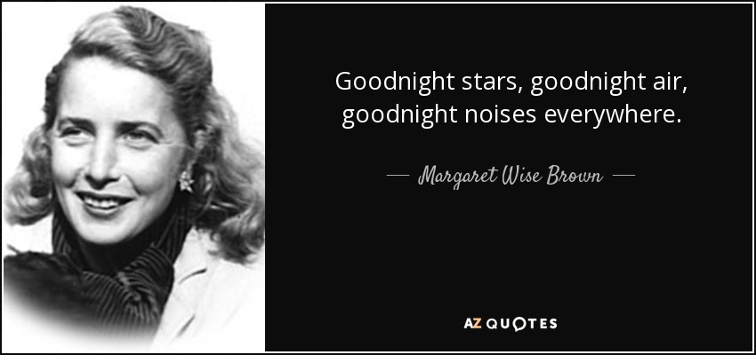 Goodnight stars, goodnight air, goodnight noises everywhere. - Margaret Wise Brown