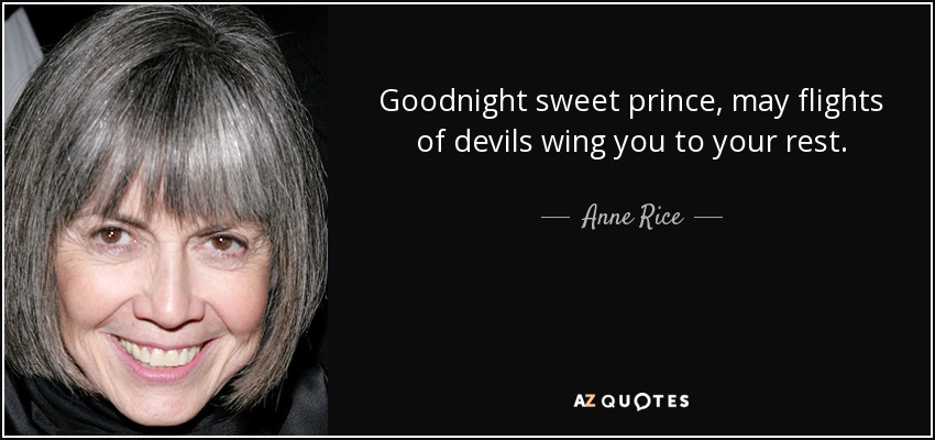 Goodnight sweet prince, may flights of devils wing you to your rest. - Anne Rice