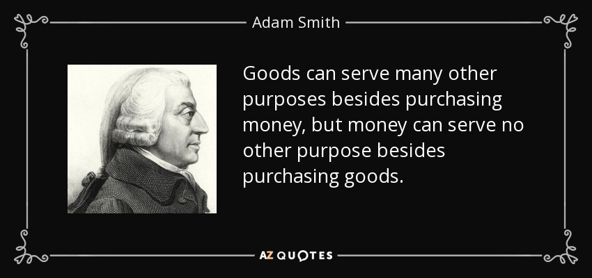 Goods can serve many other purposes besides purchasing money, but money can serve no other purpose besides purchasing goods. - Adam Smith