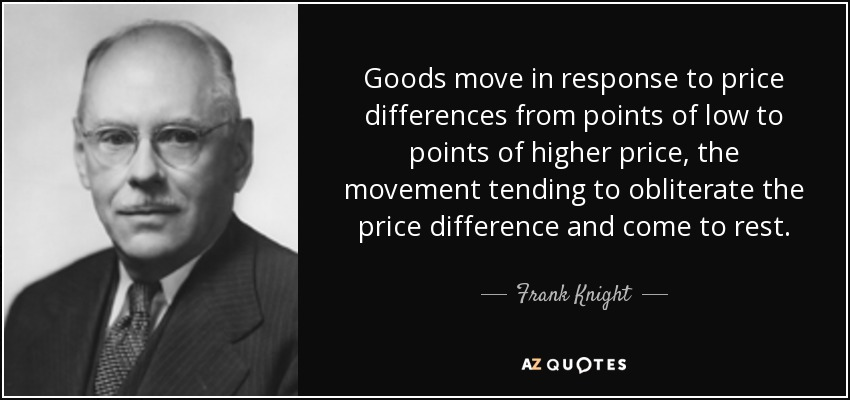 Goods move in response to price differences from points of low to points of higher price, the movement tending to obliterate the price difference and come to rest. - Frank Knight