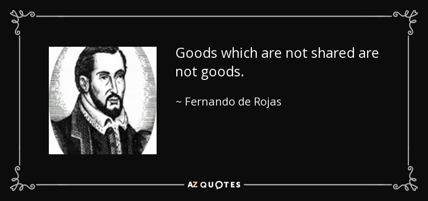 Goods which are not shared are not goods. - Fernando de Rojas
