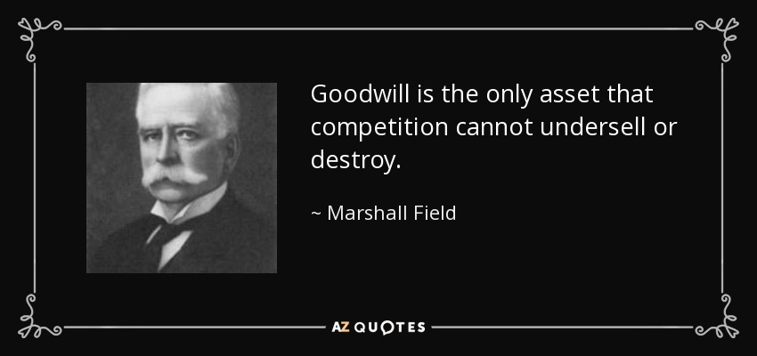 Goodwill is the only asset that competition cannot undersell or destroy. - Marshall Field