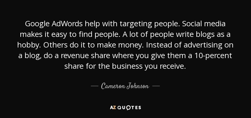 Google AdWords help with targeting people. Social media makes it easy to find people. A lot of people write blogs as a hobby. Others do it to make money. Instead of advertising on a blog, do a revenue share where you give them a 10-percent share for the business you receive. - Cameron Johnson