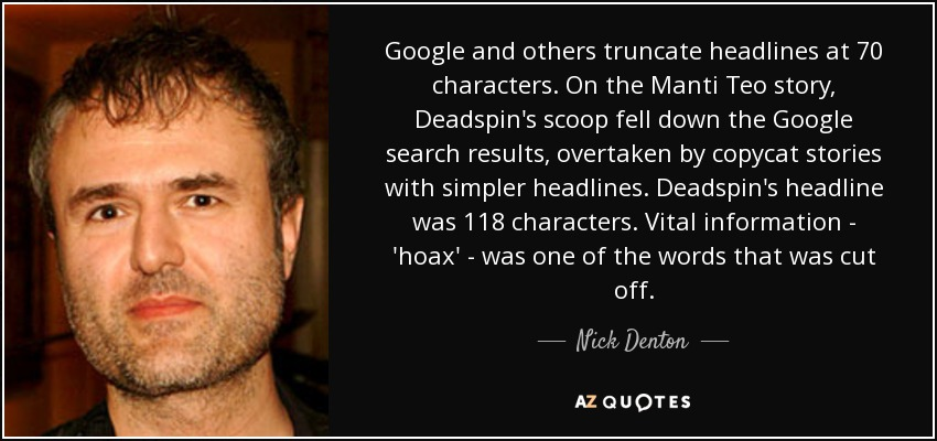 Google and others truncate headlines at 70 characters. On the Manti Teo story, Deadspin's scoop fell down the Google search results, overtaken by copycat stories with simpler headlines. Deadspin's headline was 118 characters. Vital information - 'hoax' - was one of the words that was cut off. - Nick Denton