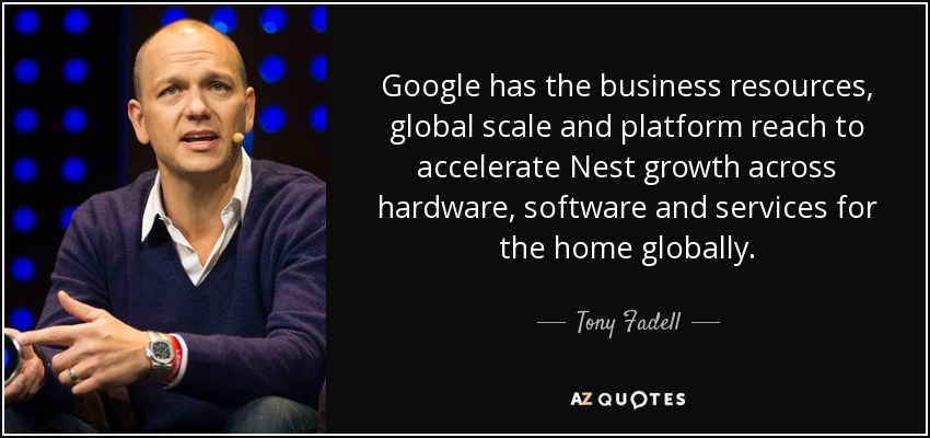 Google has the business resources, global scale and platform reach to accelerate Nest growth across hardware, software and services for the home globally. - Tony Fadell