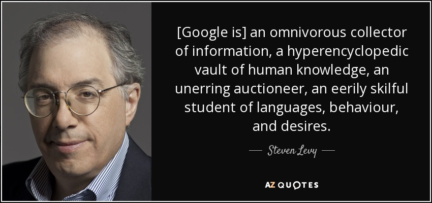 [Google is] an omnivorous collector of information, a hyperencyclopedic vault of human knowledge, an unerring auctioneer, an eerily skilful student of languages, behaviour, and desires. - Steven Levy