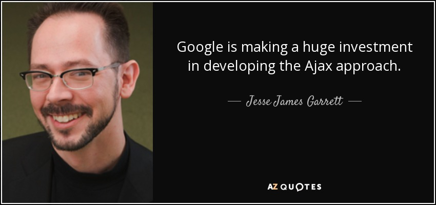 Google is making a huge investment in developing the Ajax approach. - Jesse James Garrett