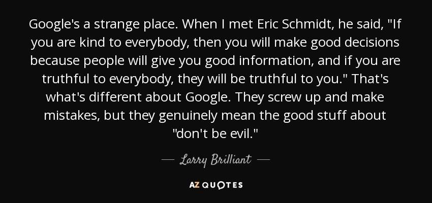 Google's a strange place. When I met Eric Schmidt, he said,