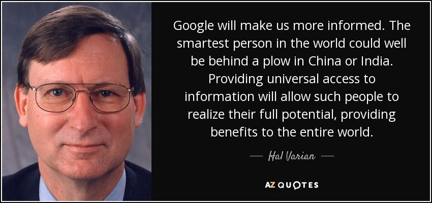 Google will make us more informed. The smartest person in the world could well be behind a plow in China or India. Providing universal access to information will allow such people to realize their full potential, providing benefits to the entire world. - Hal Varian