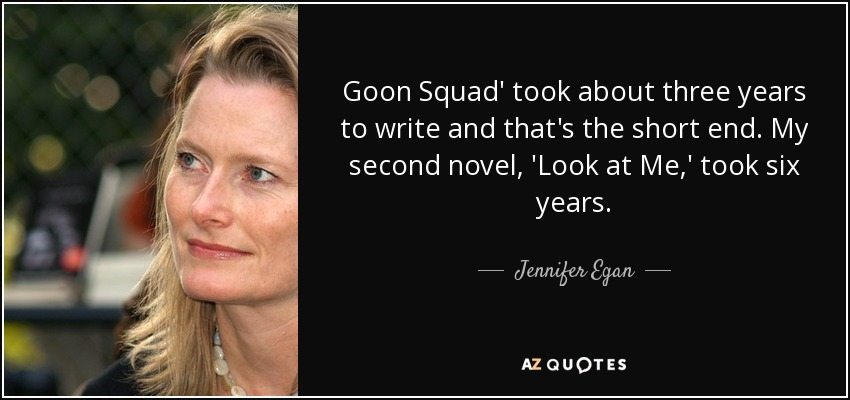 Goon Squad' took about three years to write and that's the short end. My second novel, 'Look at Me,' took six years. - Jennifer Egan
