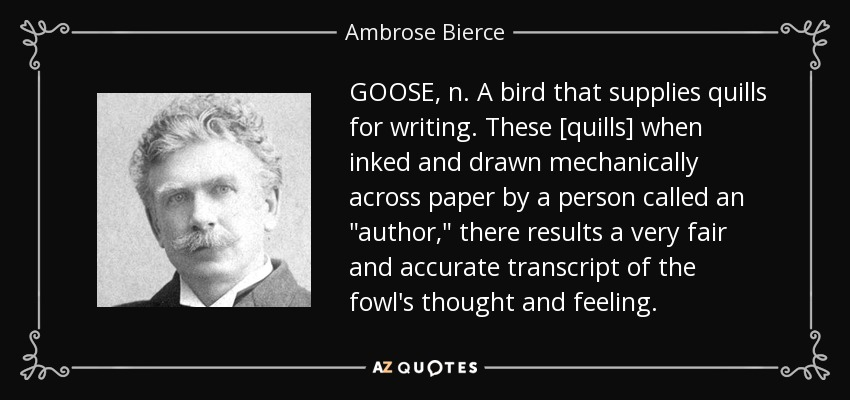 GOOSE, n. A bird that supplies quills for writing. These [quills] when inked and drawn mechanically across paper by a person called an