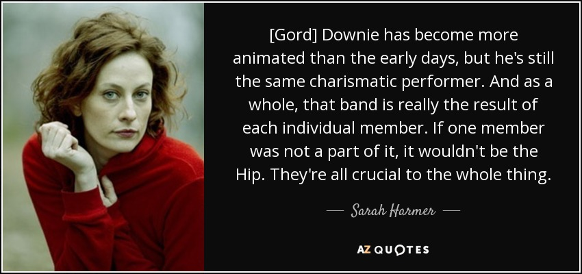 [Gord] Downie has become more animated than the early days, but he's still the same charismatic performer. And as a whole, that band is really the result of each individual member. If one member was not a part of it, it wouldn't be the Hip. They're all crucial to the whole thing. - Sarah Harmer