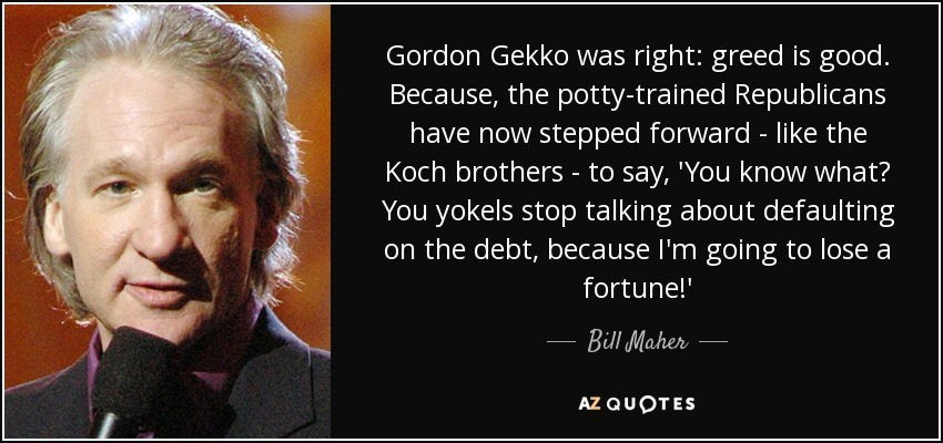 Gordon Gekko was right: greed is good. Because, the potty-trained Republicans have now stepped forward - like the Koch brothers - to say, 'You know what? You yokels stop talking about defaulting on the debt, because I'm going to lose a fortune!' - Bill Maher
