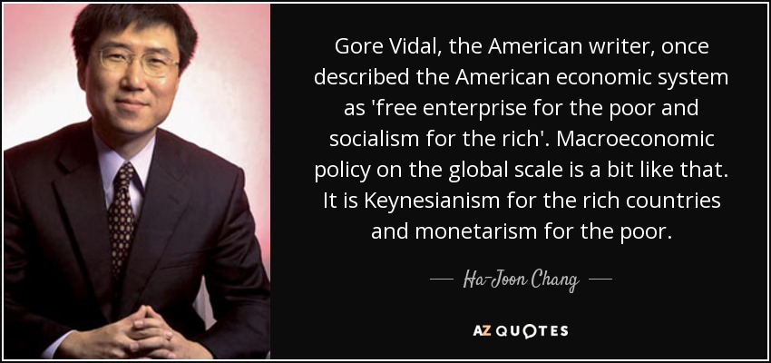 Gore Vidal, the American writer, once described the American economic system as 'free enterprise for the poor and socialism for the rich'. Macroeconomic policy on the global scale is a bit like that. It is Keynesianism for the rich countries and monetarism for the poor. - Ha-Joon Chang