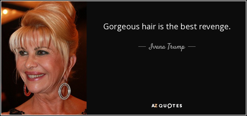 Gorgeous hair is the best revenge. - Ivana Trump