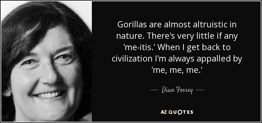 Gorillas are almost altruistic in nature. There's very little if any 'me-itis.' When I get back to civilization I'm always appalled by 'me, me, me.' - Dian Fossey