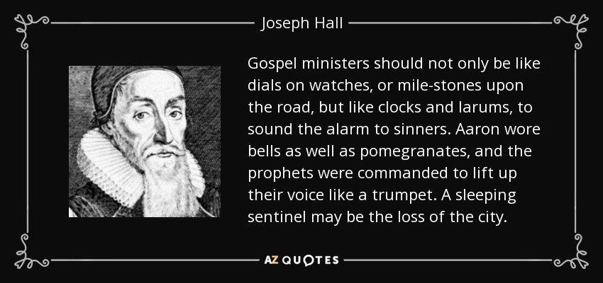 Gospel ministers should not only be like dials on watches, or mile-stones upon the road, but like clocks and larums, to sound the alarm to sinners. Aaron wore bells as well as pomegranates, and the prophets were commanded to lift up their voice like a trumpet. A sleeping sentinel may be the loss of the city. - Joseph Hall