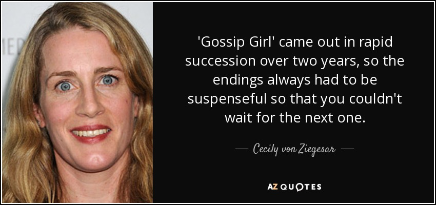 'Gossip Girl' came out in rapid succession over two years, so the endings always had to be suspenseful so that you couldn't wait for the next one. - Cecily von Ziegesar