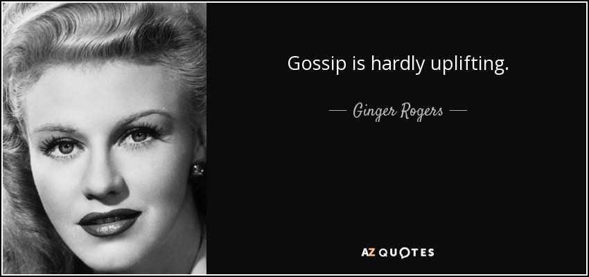 Gossip is hardly uplifting. - Ginger Rogers