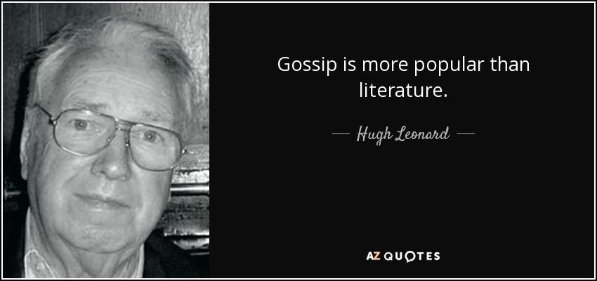 Gossip is more popular than literature. - Hugh Leonard