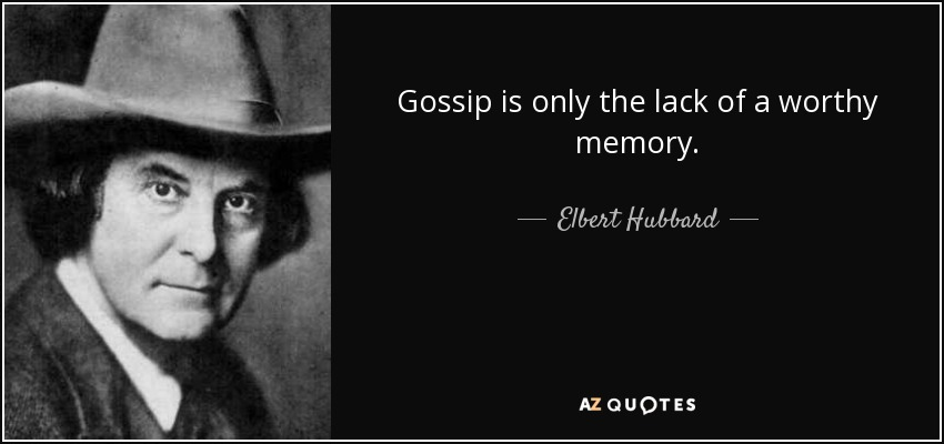 Gossip is only the lack of a worthy memory. - Elbert Hubbard