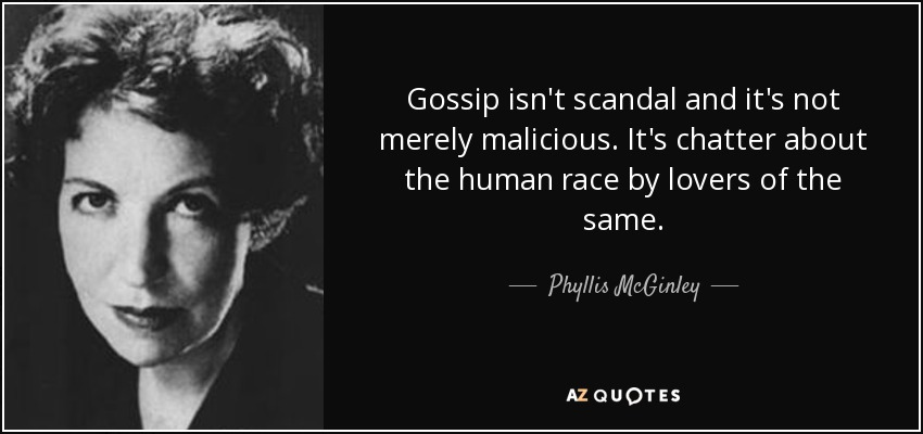 Gossip isn't scandal and it's not merely malicious. It's chatter about the human race by lovers of the same. - Phyllis McGinley