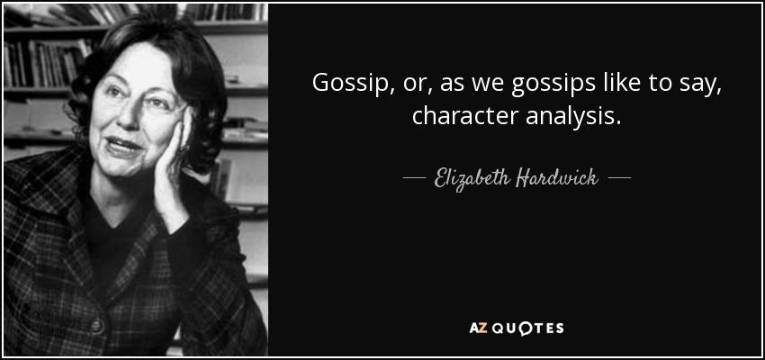 Gossip, or, as we gossips like to say, character analysis. - Elizabeth Hardwick
